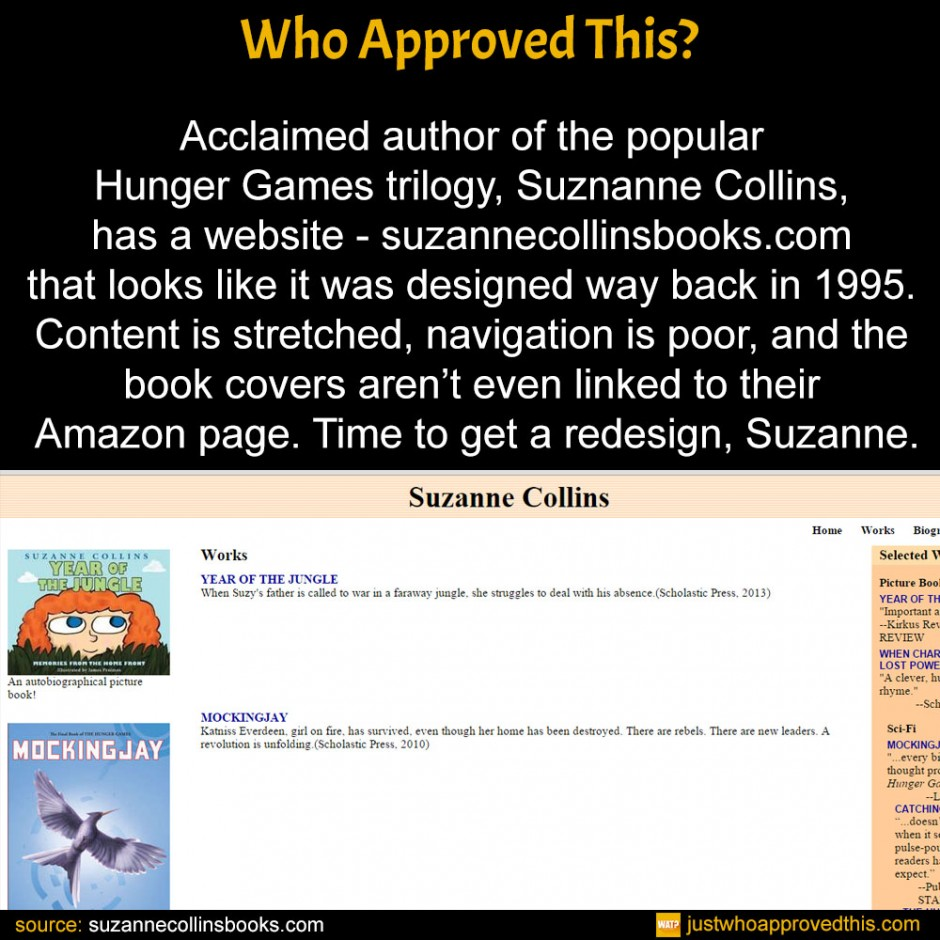 Acclaimed author of the popular Hunger Games trilogy, Suznanne Collins, has a website - suzannecollinsbooks.com that looks like it was designed way back in 1995. Content is stretched, navigation is poor, and the book covers aren't even linked to their Amazon page. Time to get a redesign, Suzanne.