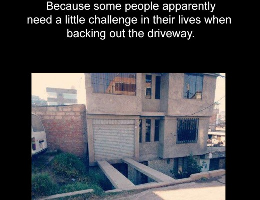 Because some people apparently need a little challenge in their lives when backing out the driveway.