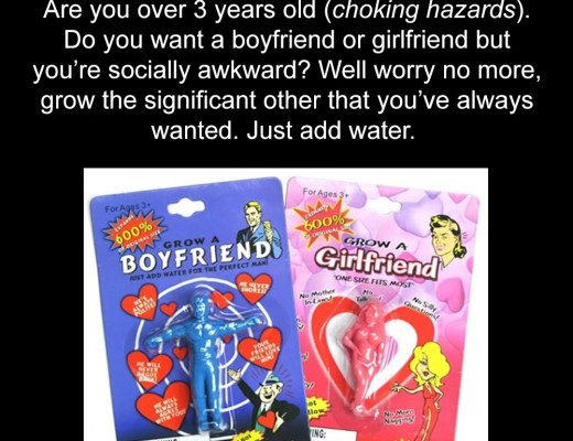 Are you over 3 years old (choking hazards). Do you want a boyfriend or girlfriend but you're socially awkward? Well worry no more, grow the significant other that you've always wanted. Just add water.