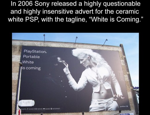 "In 2006 Sony released a highly questionable and highly insensitive advert for the ceramic white PSP, with the tagline, ""White is Coming."""