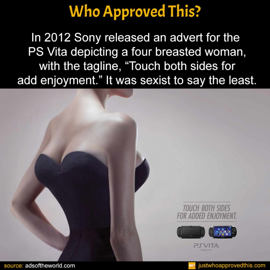 "In 2012 Sony released an advert for the PS Vita depicting a four breasted woman, with the tagline, ""Touch both sides for add enjoyment."" It was sexist to say the least."